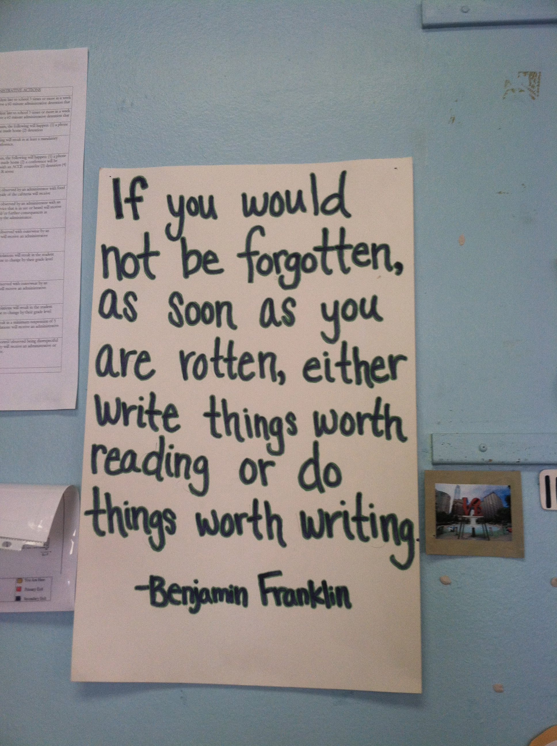 """If you would not be forgotten as soon as you are dead and rotten, either write something worth reading or do things worth the writing."" — Benjamin Franklin"