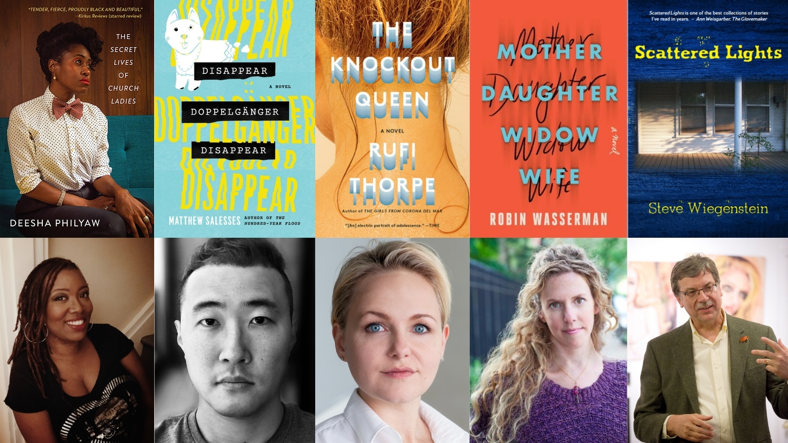 """Book covers of """"The Secret Lives of Church Ladies,"""" """"Disappear Doppelgänger Disappear,"""" """"The Knockout Queen,"""" """"Mother Daughter Widow Wife,"""" and """"Scattered Lights"""" above headshots of authors Deesha Philyaw, Matthew Salesses, Rufi Thorpe, Robin Wasserman, and Steve Wiegenstein"""